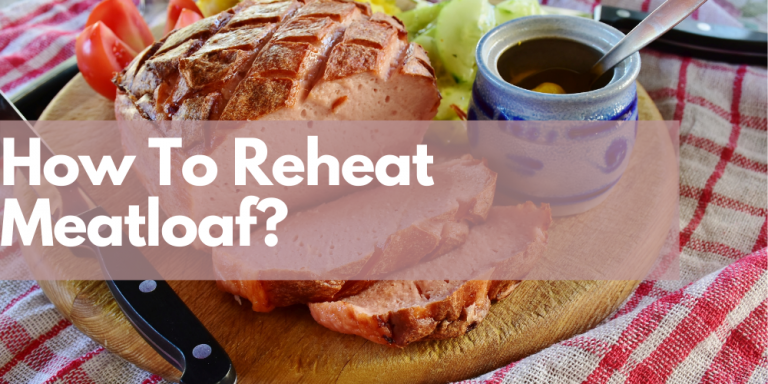 How to Reheat Meatloaf? Easy Steps to Follow